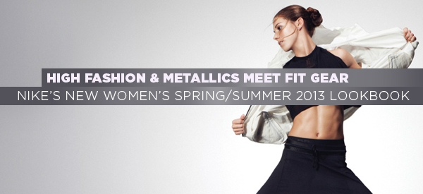 High Fashion and Metallics meet Fit Gear – A Glimpse Into Nike's New Women's Spring/Summer 2013 Lookbook